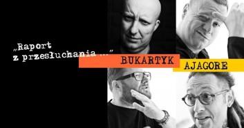 "Piotr Bukartyk + Ajagore - ""Raport z przesłuchania"""